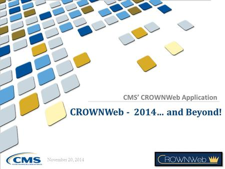 CMS' CROWNWeb Application November 20, 2014. 11/20/2014 Today's Presenter Matt McDonough, MS, CTT+ Project Director CROWNWeb Outreach, Communication,