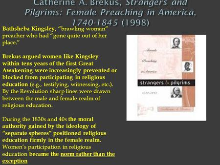 "Catherine A. Brekus, Strangers and Pilgrims: Female Preaching in America, 1740-1845 (1998) Bathsheba Kingsley, ""brawling woman"" preacher who had ""gone."