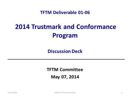 TFTM Deliverable 01-06 2014 Trustmark and Conformance Program Discussion Deck TFTM Committee May 07, 2014 5-07-2014IDESG TFTM Committee1.