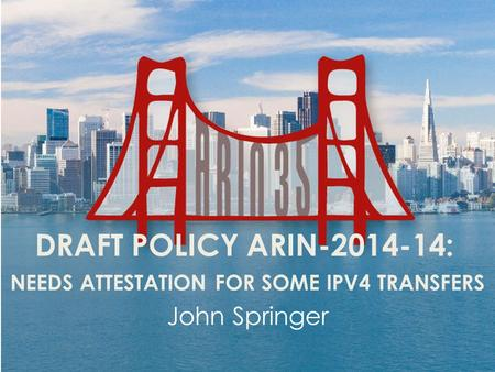 DRAFT POLICY ARIN-2014-14: NEEDS ATTESTATION FOR SOME IPV4 TRANSFERS John Springer.