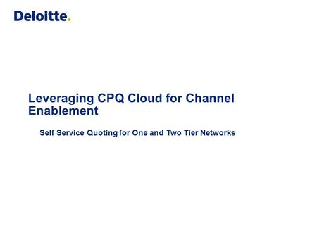 Leveraging CPQ Cloud for Channel Enablement Self Service Quoting for One and Two Tier Networks.