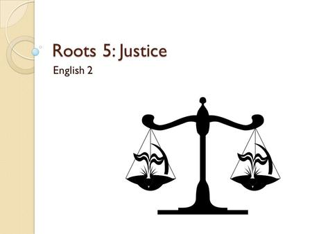 Roots 5: Justice English 2. Quiz! You have a quiz today on Roots 4. There will be review words from Roots 1-3. Show me your flash cards for five bonus.
