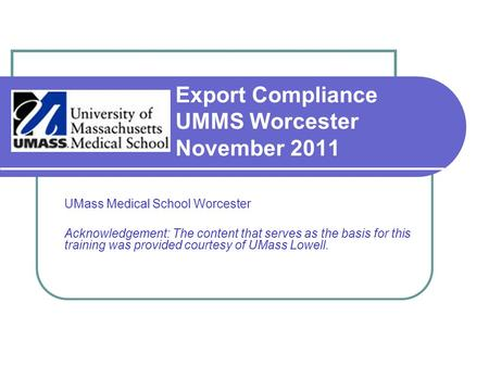 Export Compliance UMMS Worcester November 2011 UMass Medical School Worcester Acknowledgement: The content that serves as the basis for this training was.