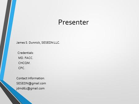 Presenter James S. Dunnick, SESEDN LLC. Credentials: MD. FACC. CHCQM. CPC. Contact Information: