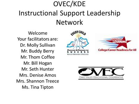 OVEC/KDE Instructional Support Leadership Network Welcome Your facilitators are: Dr. Molly Sullivan Mr. Buddy Berry Mr. Thom Coffee Mr. Bill Hogan Mr.