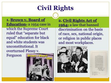 "1. Brown v. Board of Education- a 1954 case in which the Supreme Court ruled that ""separate but equal"" education for black and white students was unconstitutional."