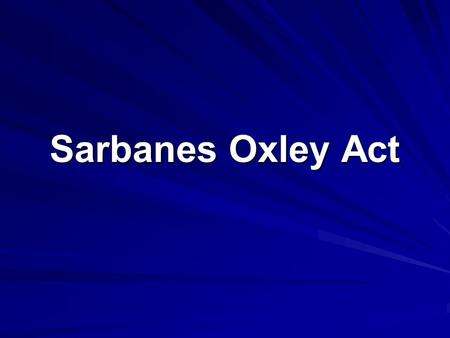 Sarbanes Oxley Act. WHY? Public Company Accounting Reform and Investor Protection Act of 2002 Response to a number of major corporate and accounting scandals.