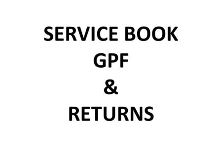 SERVICE BOOK GPF & RETURNS. Service book maintenance Necessary for all officials Service book will be opened from the date of first appointment in the.