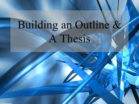 Building an Outline & A Thesis. A Thesis: Why?? A thesis is one of the most important components of an essay Usually no more than a sentence or two long.