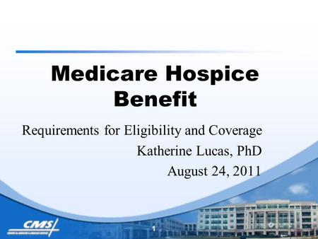 Medicare Hospice Benefit Requirements for Eligibility and Coverage Katherine Lucas, PhD August 24, 2011.