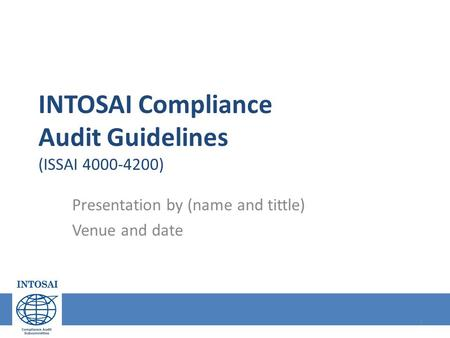 INTOSAI Compliance Audit Guidelines (ISSAI 4000-4200) Presentation by (name and tittle) Venue and date 1.