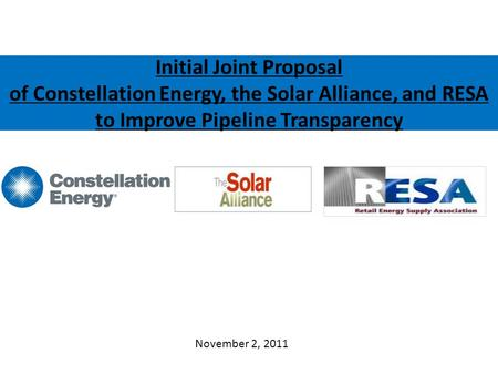 Initial Joint Proposal of Constellation Energy, the Solar Alliance, and RESA to Improve Pipeline Transparency November 2, 2011.