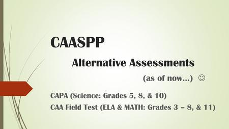 CAASPP Alternative Assessments (as of now…) CAPA (Science: Grades 5, 8, & 10) CAA Field Test (ELA & MATH: Grades 3 – 8, & 11)