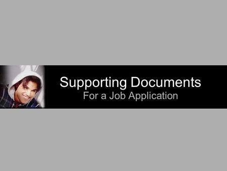 Supporting Documents For a Job Application. What Are They? Documents that may be required when applying for a job. May include: Cover letter Resume Transcript(s)
