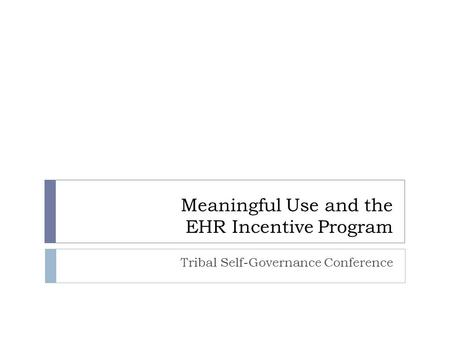 Meaningful Use and the EHR Incentive Program Tribal Self-Governance Conference.