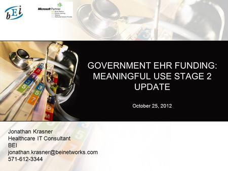 GOVERNMENT EHR FUNDING: MEANINGFUL USE STAGE 2 UPDATE October 25, 2012 Jonathan Krasner Healthcare IT Consultant BEI 571-612-3344.