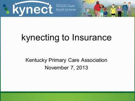 Kynecting to Insurance Kentucky Primary Care Association November 7, 2013.