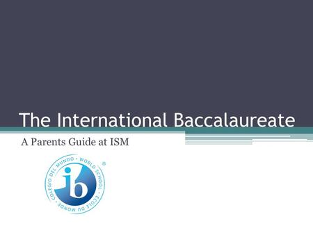 The International Baccalaureate A Parents Guide at ISM.