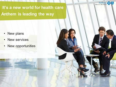 It's a new world for health care Anthem is leading the way New plans New services New opportunities 1.