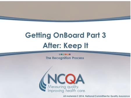 All materials © 2014, National Committee for Quality Assurance The Recognition Process Getting OnBoard Part 3 After: Keep It.