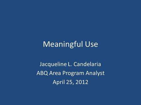 Meaningful Use Jacqueline L. Candelaria ABQ Area Program Analyst April 25, 2012.