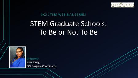 STEM Graduate Schools: To Be or Not To Be SCS STEM WEBINAR SERIES Presenter: Kyra Young SCS Program Coordinator.