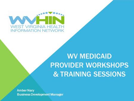 WV MEDICAID PROVIDER WORKSHOPS & TRAINING SESSIONS Amber Nary Business Development Manager.