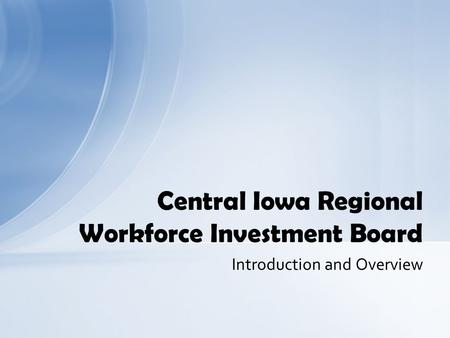 Introduction and Overview Central Iowa Regional Workforce Investment Board.
