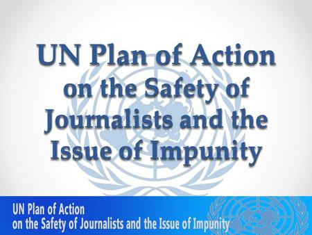 UN Plan of Action on the Safety of Journalists and the Issue of Impunity 5/23/20151.