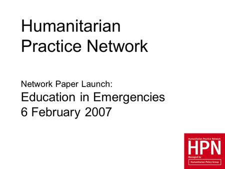 Humanitarian Practice Network Network Paper Launch: Education in Emergencies 6 February 2007.