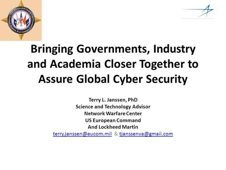Bringing Governments, Industry and Academia Closer Together to Assure Global Cyber Security Terry L. Janssen, PhD Science and Technology Advisor Network.