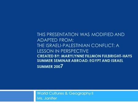 THIS PRESENTATION WAS MODIFIED AND ADAPTED FROM: THE ISRAELI-PALESTINIAN CONFLICT: A LESSON IN PERSPECTIVE CREATED BY: MARYLYNNE FILLMON FULBRIGHT-HAYS.