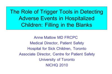 The Role of Trigger Tools in Detecting Adverse Events in Hospitalized Children: Filling in the Blanks Anne Matlow MD FRCPC Medical Director, Patient Safety.