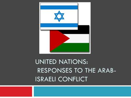 UNITED NATIONS: RESPONSES TO THE ARAB- ISRAELI CONFLICT.