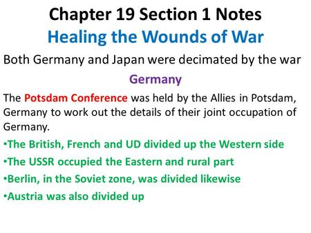 Chapter 19 Section 1 Notes Healing the Wounds of War Both Germany and Japan were decimated by the war Germany The Potsdam Conference was held by the Allies.