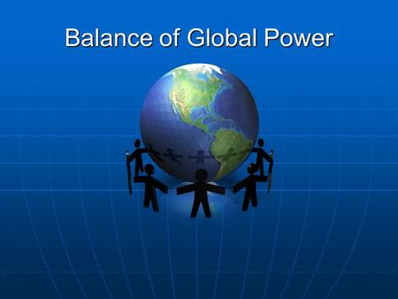 Balance of Global Power. Essential Questions How does the power relationships between nations influence decision making? To what extent do powerful nations.