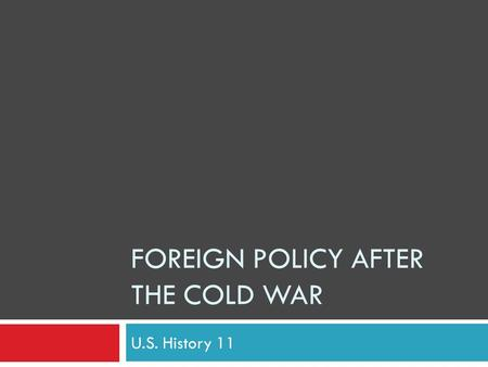 FOREIGN POLICY AFTER THE COLD WAR U.S. History 11.