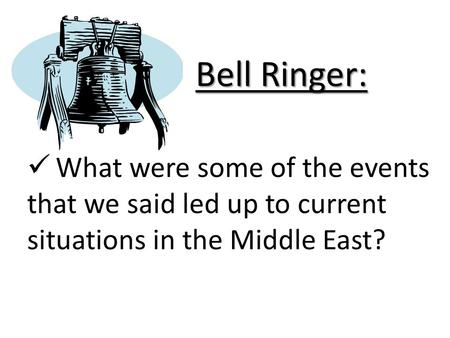Bell Ringer: What were some of the events that we said led up to current situations in the Middle East?