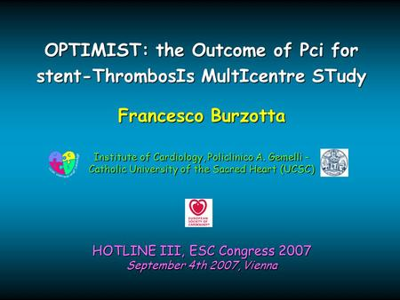 Francesco Burzotta HOTLINE III, ESC Congress 2007 September 4th 2007, Vienna OPTIMIST: the Outcome of Pci for stent-ThrombosIs MultIcentre STudy Institute.