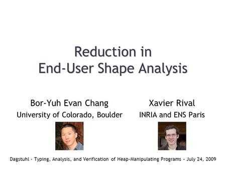 Reduction in End-User Shape Analysis Dagstuhl - Typing, Analysis, and Verification of Heap-Manipulating Programs – July 24, 2009 Xavier Rival INRIA and.