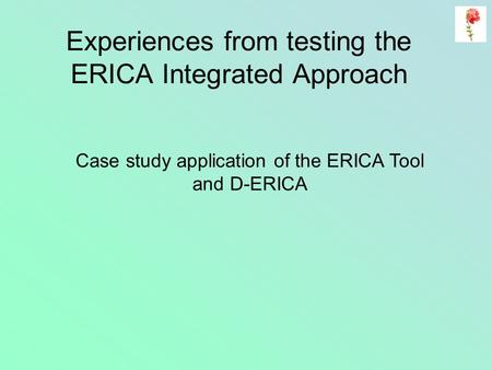 Experiences from testing the ERICA Integrated Approach Case study application of the ERICA Tool and D-ERICA.