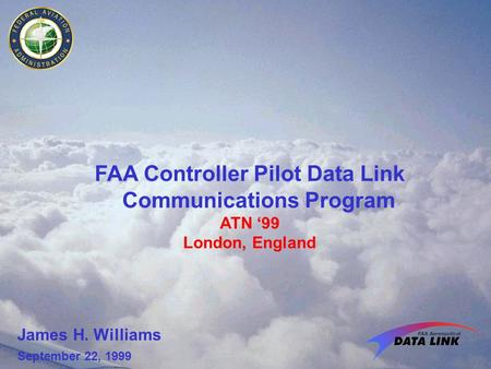 FAA Controller Pilot Data Link Communications Program ATN '99 London, England James H. Williams September 22, 1999.
