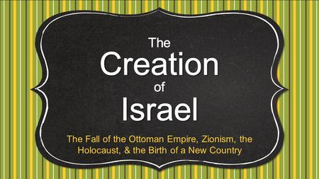 The Creation Israel of The Fall of the Ottoman Empire, Zionism, the Holocaust, & the Birth of a New Country.