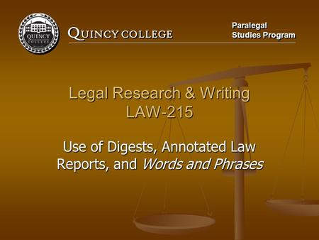 Q UINCY COLLEGE Paralegal Studies Program Paralegal Studies Program Legal Research & Writing LAW-215 Use of Digests, Annotated Law Reports, and Words and.