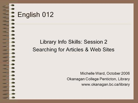 English 012 Library Info Skills: Session 2 Searching for Articles & Web Sites Michelle Ward, October 2006 Okanagan College Penticton, Library www.okanagan.bc.ca/library.