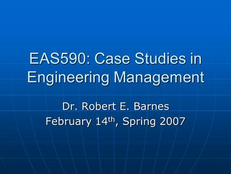 EAS590: Case Studies in Engineering Management Dr. Robert E. Barnes February 14 th, Spring 2007.