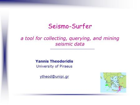 Seismo-Surfer a tool for collecting, querying, and mining seismic data Yannis Theodoridis University of Piraeus