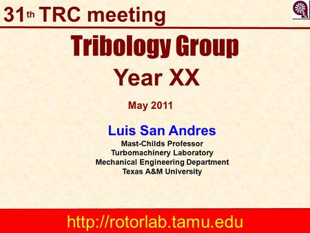 Tribology Group Year XX Luis San Andres Mast-Childs Professor Turbomachinery Laboratory Mechanical Engineering Department Texas A&M University May 2011.