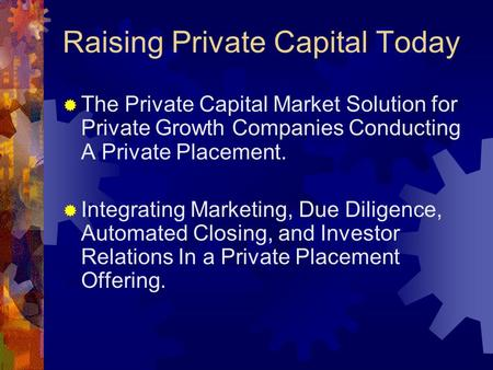 Raising Private Capital Today  The Private Capital Market Solution for Private Growth Companies Conducting A Private Placement.  Integrating Marketing,