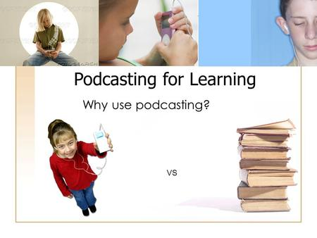 Podcasting for Learning Why use podcasting? VS. emerging technologies.